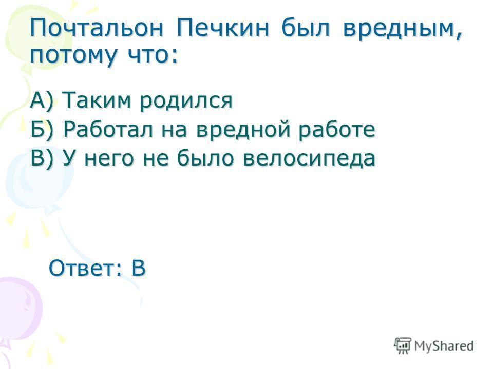 Почтальон Печкин был вредным, потому что: А) Таким родился Б) Работал на вредной работе В) У него не было велосипеда Ответ: В Ответ: В
