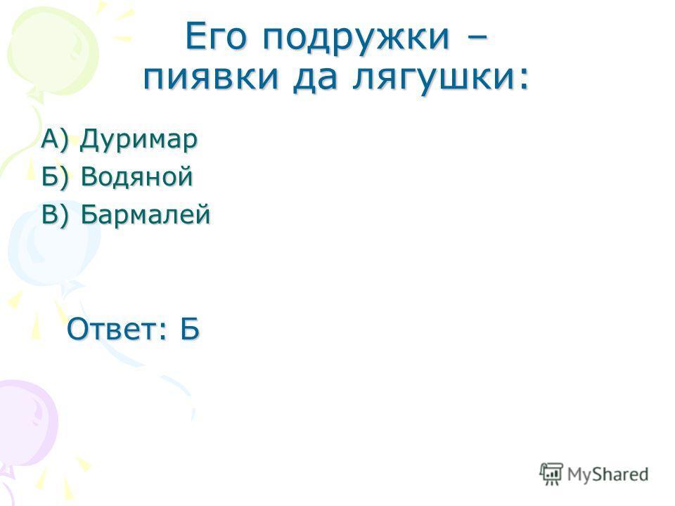 Его подружки – пиявки да лягушки: А) Дуримар Б) Водяной В) Бармалей Ответ: Б Ответ: Б