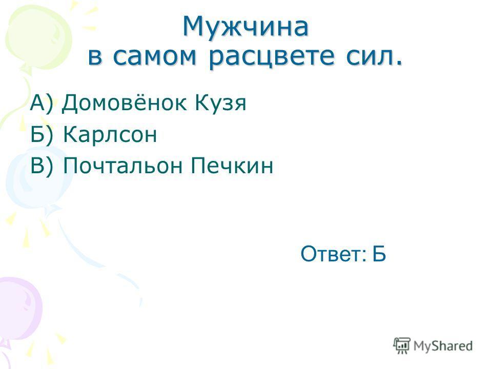 Мужчина в самом расцвете сил. А) Домовёнок Кузя Б) Карлсон В) Почтальон Печкин Ответ: Б