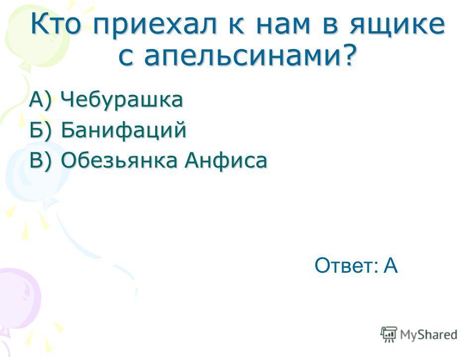 Кто приехал к нам в ящике с апельсинами? А) Чебурашка Б) Банифаций В) Обезьянка Анфиса Ответ: А