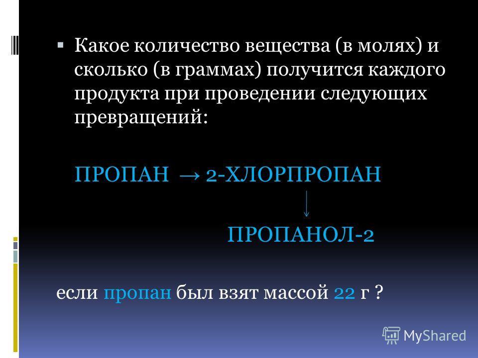 Какое количество вещества (в молях) и сколько (в граммах) получится каждого продукта при проведении следующих превращений: ПРОПАН 2-ХЛОРПРОПАН ПРОПАНОЛ-2 если пропан был взят массой 22 г ?