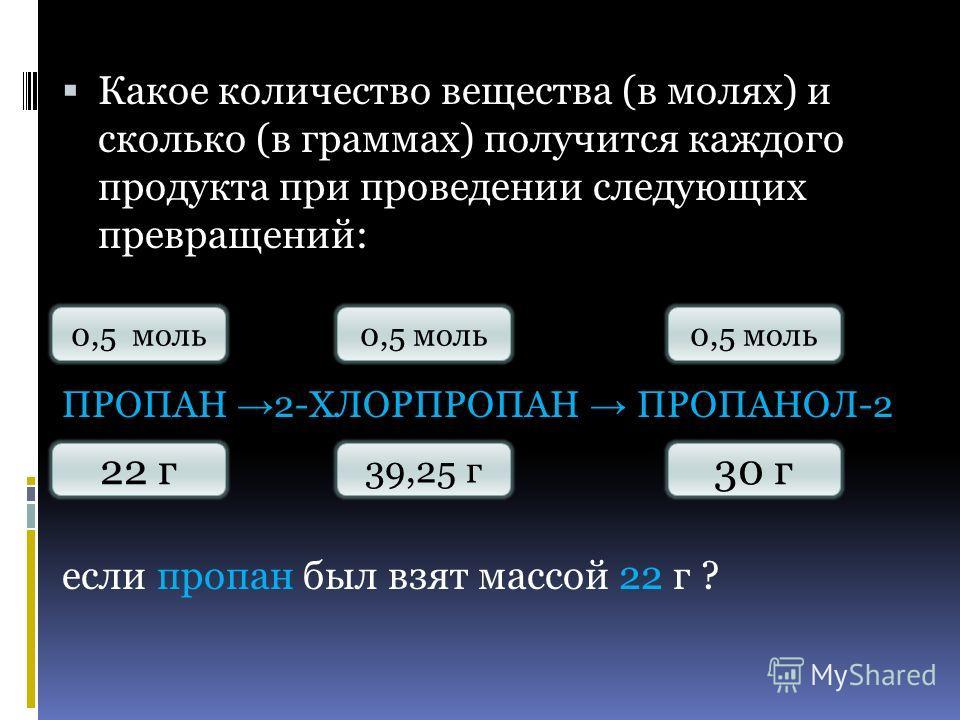 Какое количество вещества (в молях) и сколько (в граммах) получится каждого продукта при проведении следующих превращений: ПРОПАН 2-ХЛОРПРОПАН ПРОПАНОЛ-2 если пропан был взят массой 22 г ? 0,5 моль 30 г 39,25 г 22 г