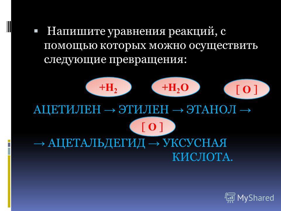 Напишите уравнения реакций, с помощью которых можно осуществить следующие превращения: АЦЕТИЛЕН ЭТИЛЕН ЭТАНОЛ АЦЕТАЛЬДЕГИД УКСУСНАЯ КИСЛОТА. +H2+H2 +H2О+H2О [ О ]