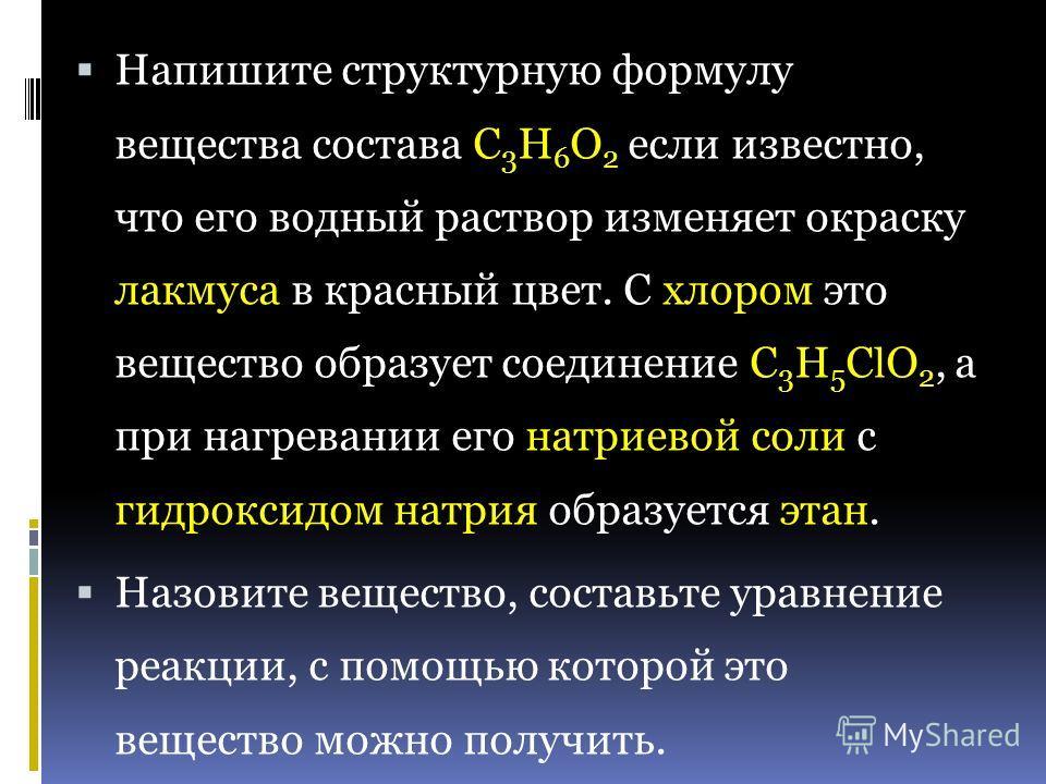Напишите структурную формулу вещества состава С 3 Н 6 О 2 если известно, что его водный раствор изменяет окраску лакмуса в красный цвет. С хлором это вещество образует соединение С 3 Н 5 С l О 2, а при нагревании его натриевой соли с гидроксидом натр