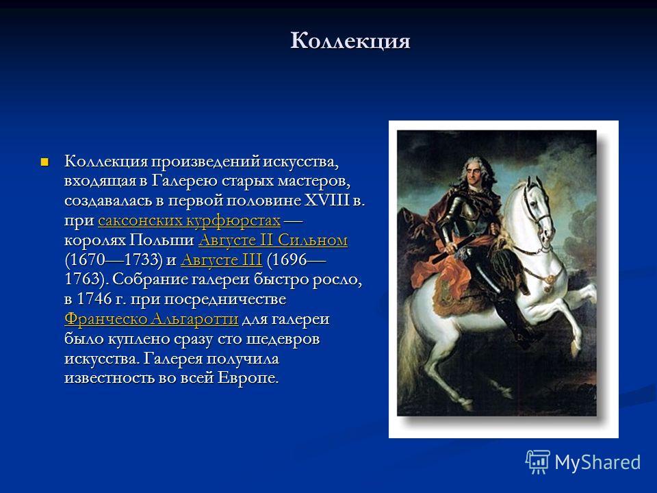 Коллекция Коллекция произведений искусства, входящая в Галерею старых мастеров, создавалась в первой половине XVIII в. при саксонских курфюрстах королях Польши Августе II Сильном (16701733) и Августе III (1696 1763). Собрание галереи быстро росло, в