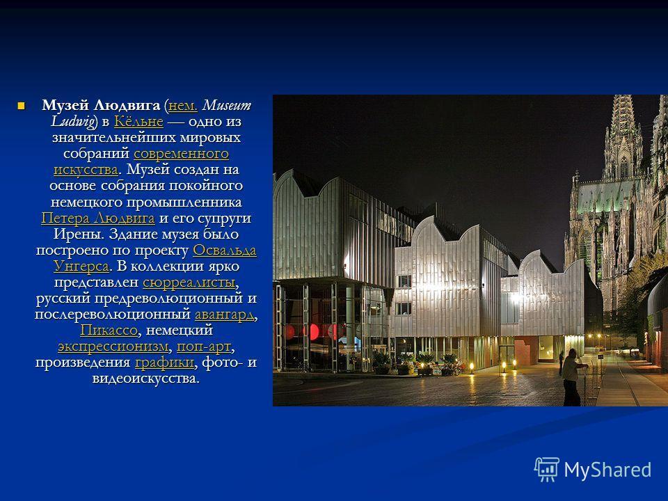 Музей Людвига (нем. Museum Ludwig) в Кёльне одно из значительнейших мировых собраний современного искусства. Музей создан на основе собрания покойного немецкого промышленника Петера Людвига и его супруги Ирены. Здание музея было построено по проекту