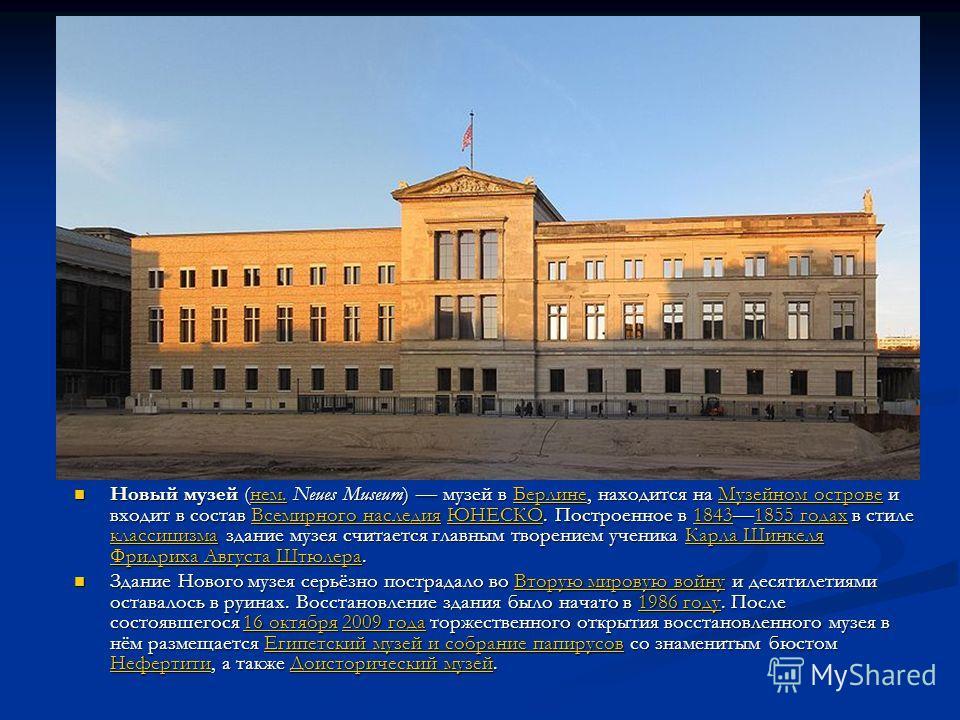 Новый музей (нем. Neues Museum) музей в Берлине, находится на Музейном острове и входит в состав Всемирного наследия ЮНЕСКО. Построенное в 18431855 годах в стиле классицизма здание музея считается главным творением ученика Карла Шинкеля Фридриха Авгу