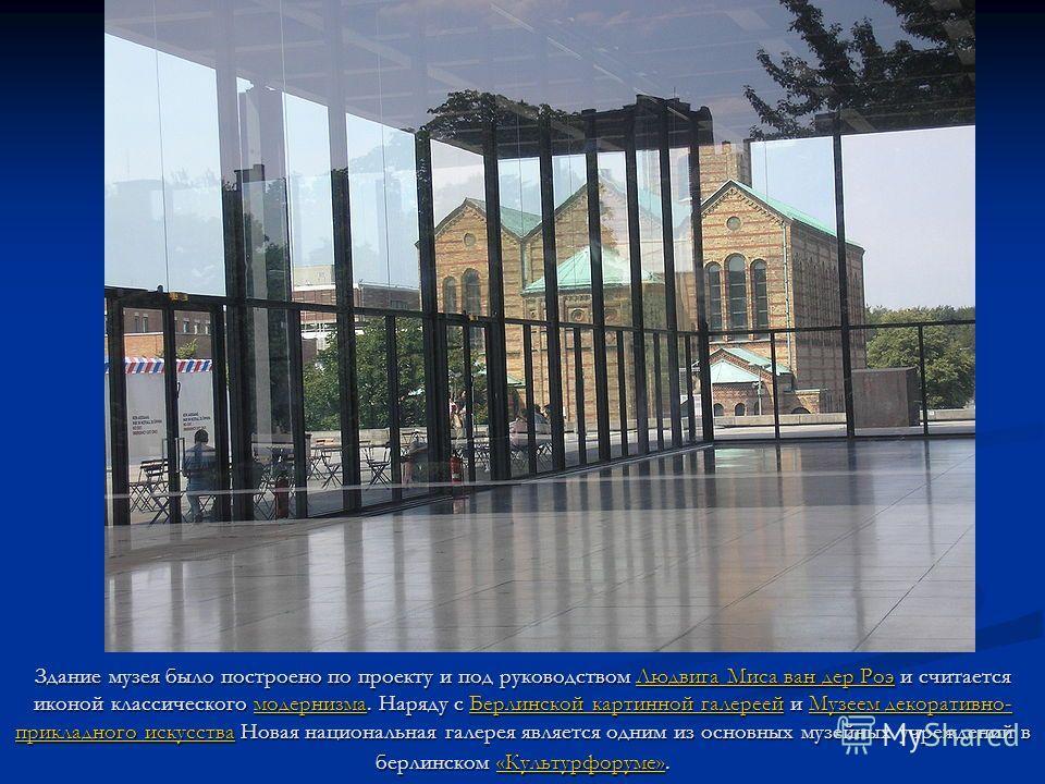 Здание музея было построено по проекту и под руководством Людвига Миса ван дер Роэ и считается иконой классического модернизма. Наряду с Берлинской картинной галереей и Музеем декоративно- прикладного искусства Новая национальная галерея является одн