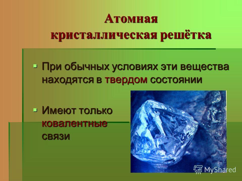 Атомная кристаллическая решётка При обычных условиях эти вещества находятся в твердом состоянии При обычных условиях эти вещества находятся в твердом состоянии Имеют только ковалентные связи Имеют только ковалентные связи