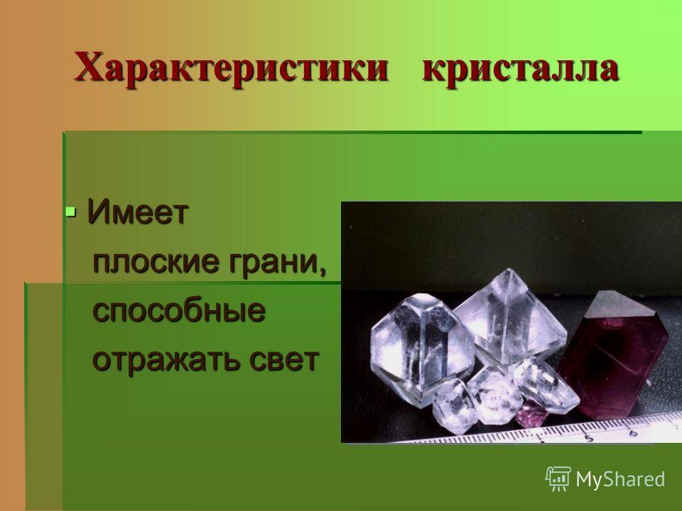 Характеристики кристалла Имеет Имеет плоские грани, плоские грани, способные способные отражать свет отражать свет