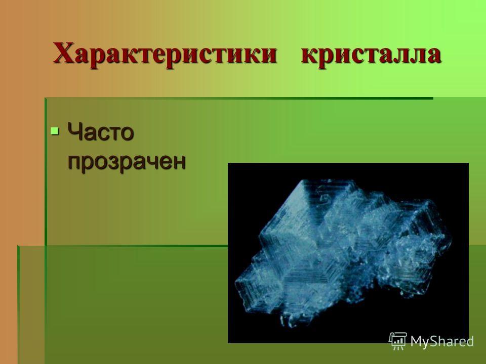 Характеристики кристалла Часто прозрачен Часто прозрачен