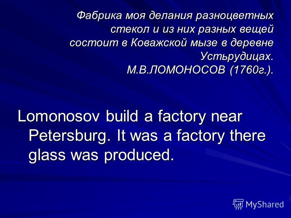 Фабрика моя делания разноцветных стекол и из них разных вещей состоит в Коважской мызе в деревне Уcтьрудицах. М.В.ЛОМОНОСОВ (1760г.). Lomonosov build a factory near Petersburg. It was a factory there glass was produced.