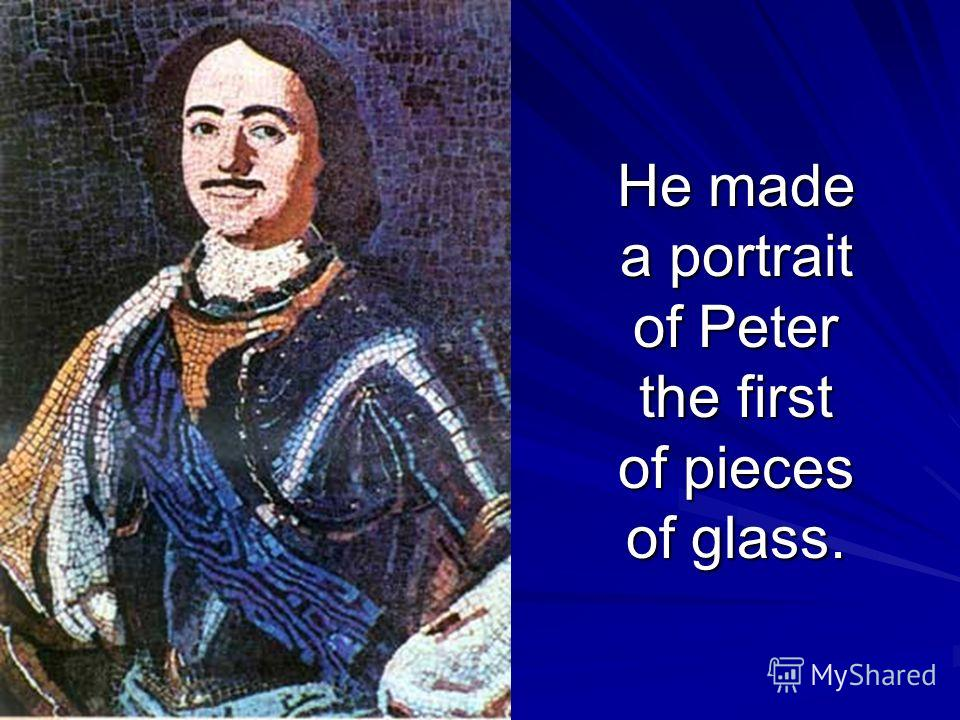 He made a portrait of Peter the first of pieces of glass.