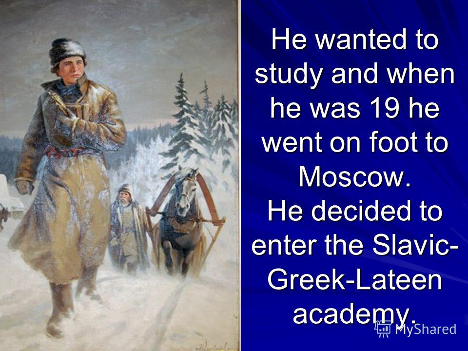 He wanted to study and when he was 19 he went on foot to Moscow. He decided to enter the Slavic- Greek-Lateen academy.