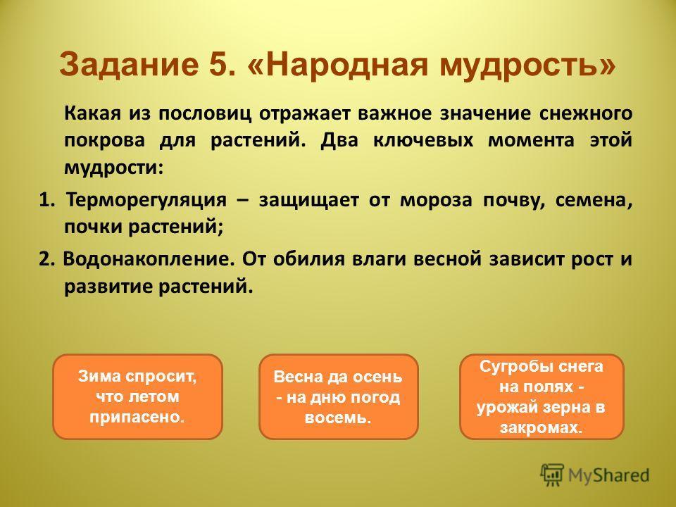 Задание 5. «Народная мудрость» Какая из пословиц отражает важное значение снежного покрова для растений. Два ключевых момента этой мудрости: 1. Терморегуляция – защищает от мороза почву, семена, почки растений; 2. Водонакопление. От обилия влаги весн
