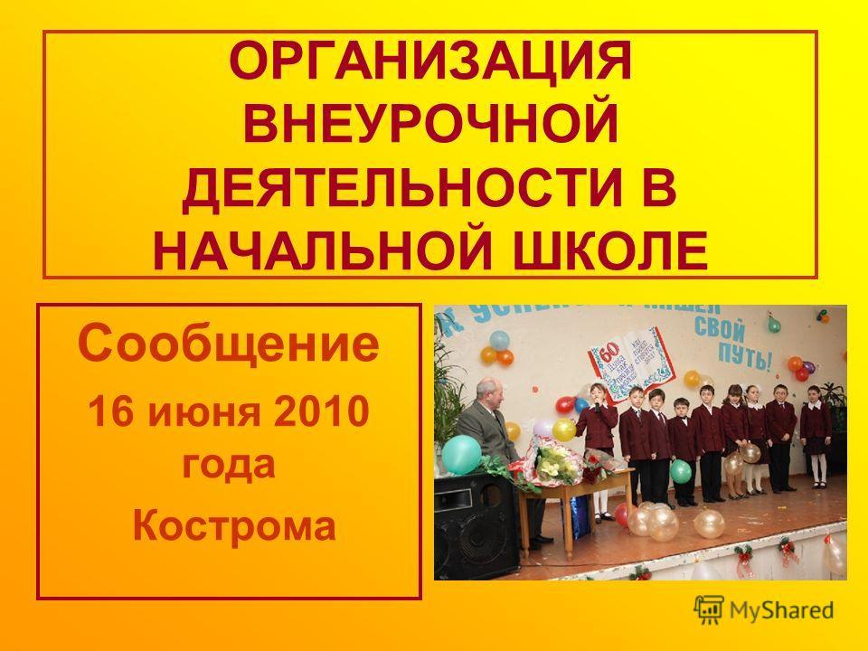 ОРГАНИЗАЦИЯ ВНЕУРОЧНОЙ ДЕЯТЕЛЬНОСТИ В НАЧАЛЬНОЙ ШКОЛЕ Сообщение 16 июня 2010 года Кострома