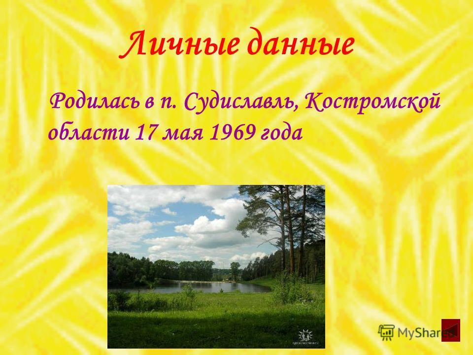 Личные данные Родилась в п. Судиславль, Костромской области 17 мая 1969 года