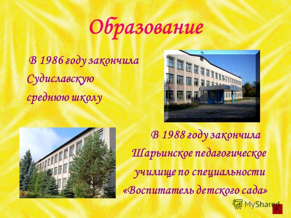 Образование В 1986 году закончила Судиславскую среднюю школу В 1988 году закончила Шарьинское педагогическое училище по специальности «Воспитатель детского сада»