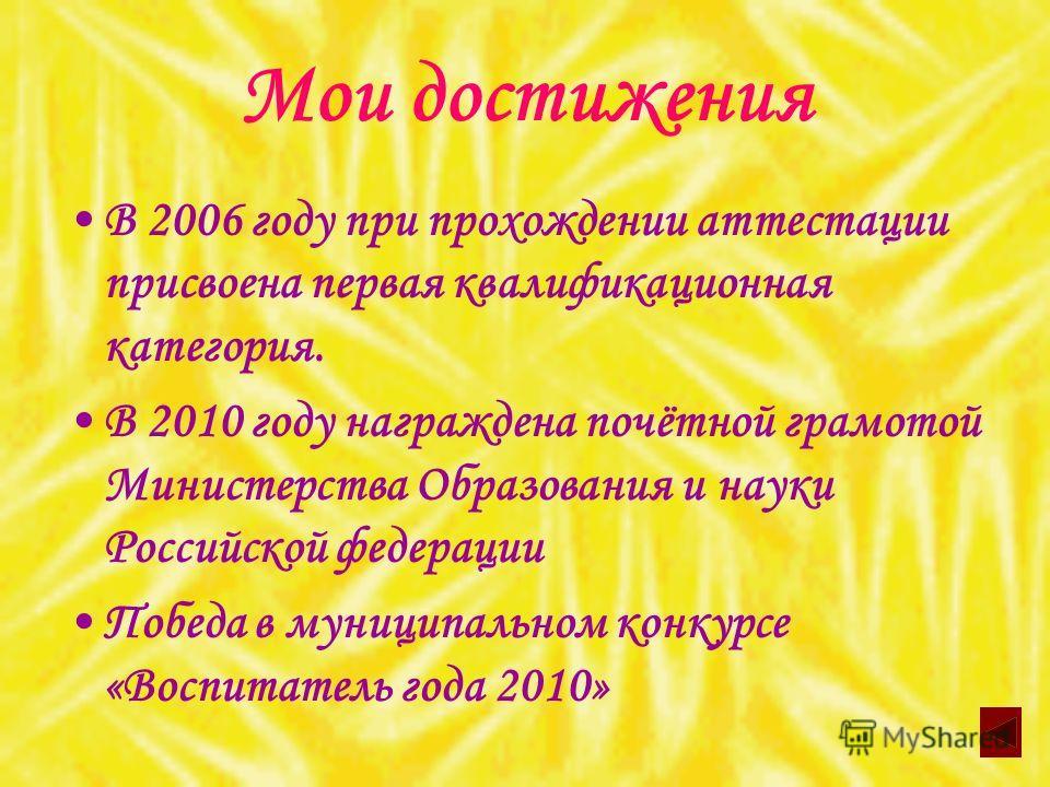 Мои достижения В 2006 году при прохождении аттестации присвоена первая квалификационная категория. В 2010 году награждена почётной грамотой Министерства Образования и науки Российской федерации Победа в муниципальном конкурсе «Воспитатель года 2010»