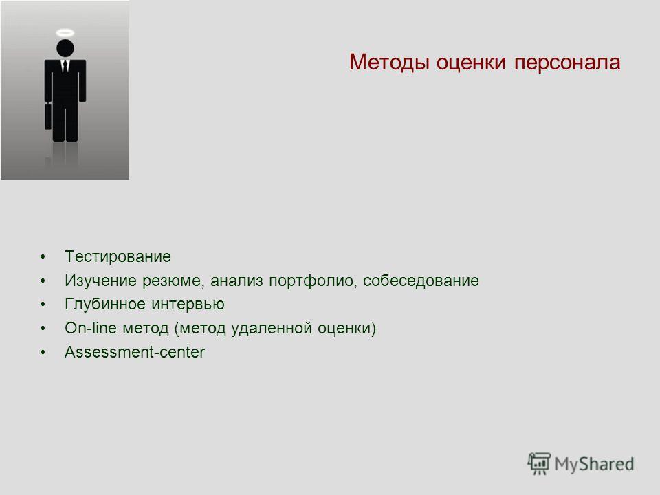 Методы оценки персонала Тестирование Изучение резюме, анализ портфолио, собеседование Глубинное интервью On-line метод (метод удаленной оценки) Assessment-center