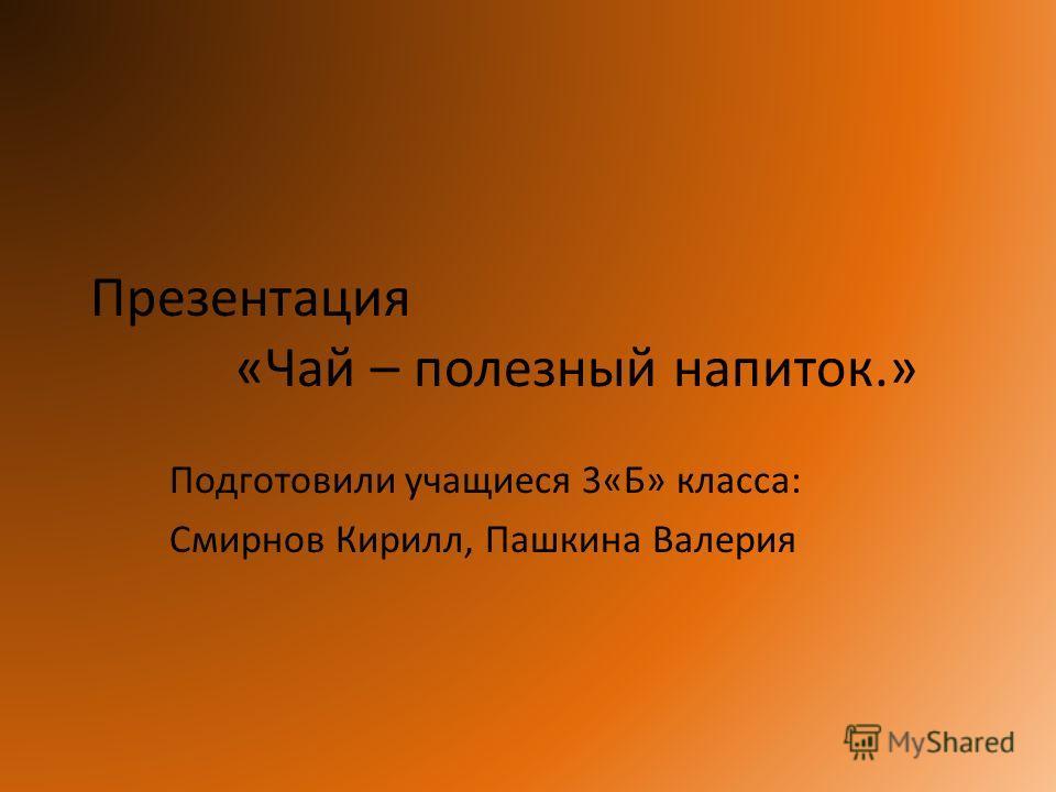Презентация «Чай – полезный напиток.» Подготовили учащиеся 3«Б» класса: Смирнов Кирилл, Пашкина Валерия
