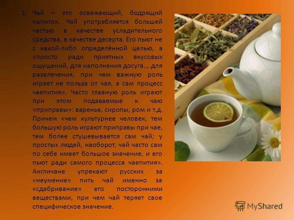 1.Чай – это освежающий, бодрящий напиток. Чай употребляется большей частью в качестве усладительного средства, в качестве десерта. Его пьют не с какой-либо определённой целью, а «просто ради приятных вкусовых ощущений, для наполнения досуга.., для ра