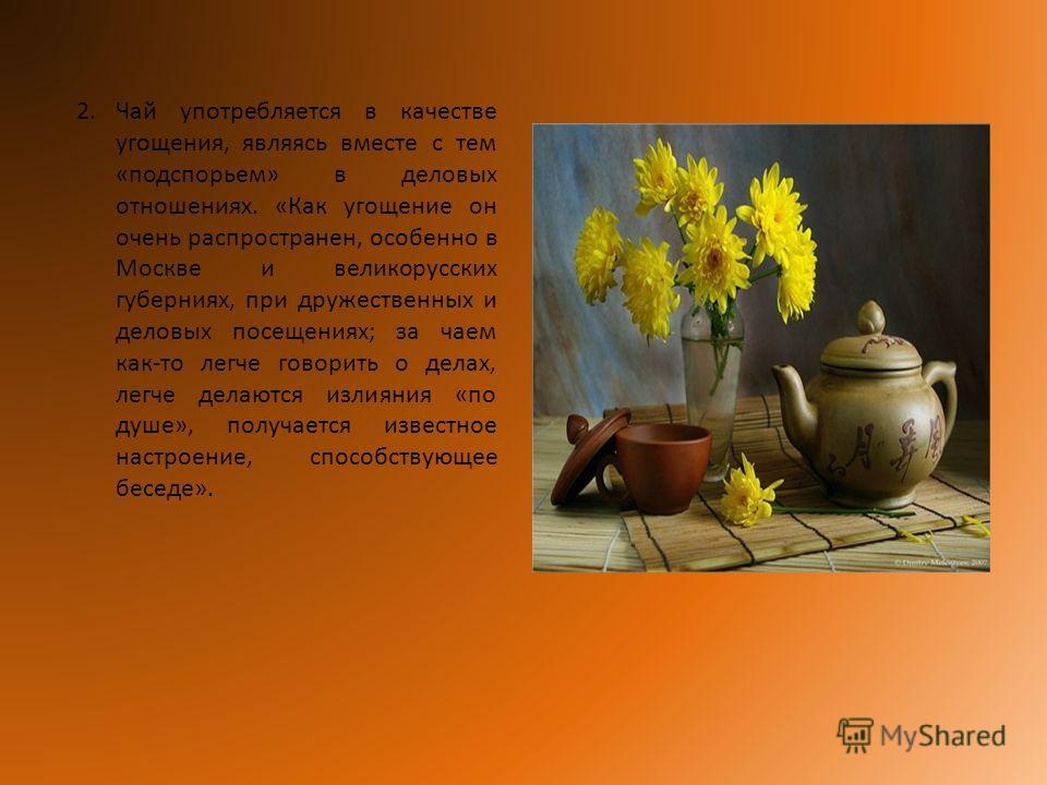 2.Чай употребляется в качестве угощения, являясь вместе с тем «подспорьем» в деловых отношениях. «Как угощение он очень распространен, особенно в Москве и великорусских губерниях, при дружественных и деловых посещениях; за чаем как-то легче говорить