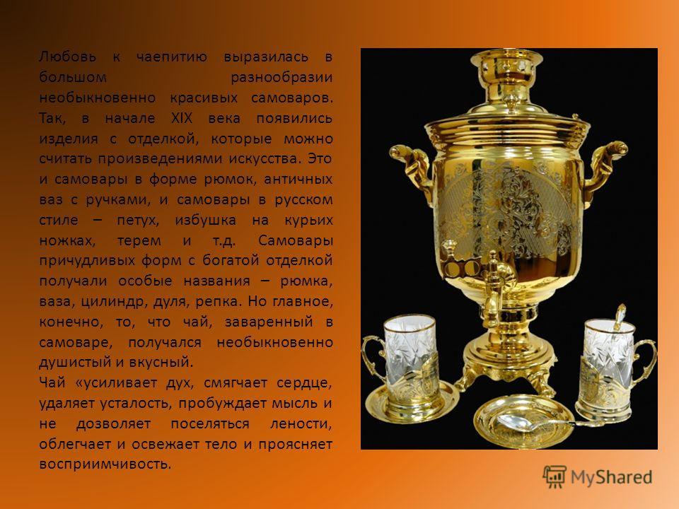 Любовь к чаепитию выразилась в большом разнообразии необыкновенно красивых самоваров. Так, в начале XIX века появились изделия с отделкой, которые можно считать произведениями искусства. Это и самовары в форме рюмок, античных ваз с ручками, и самовар