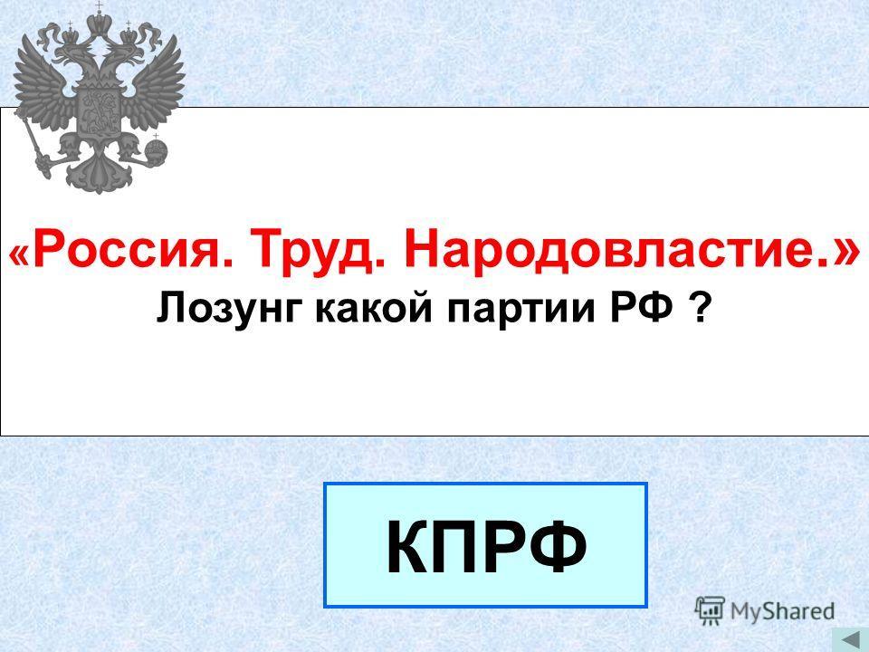 « Россия. Труд. Народовластие.» Лозунг какой партии РФ ? КПРФ