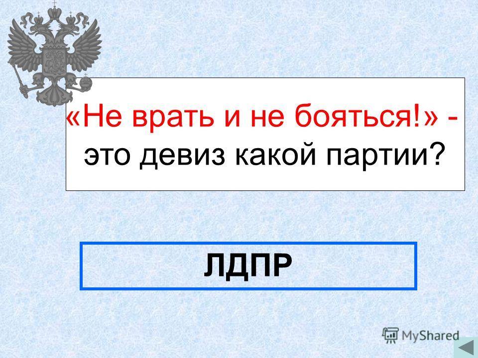 «Не врать и не бояться!» - это девиз какой партии? ЛДПР