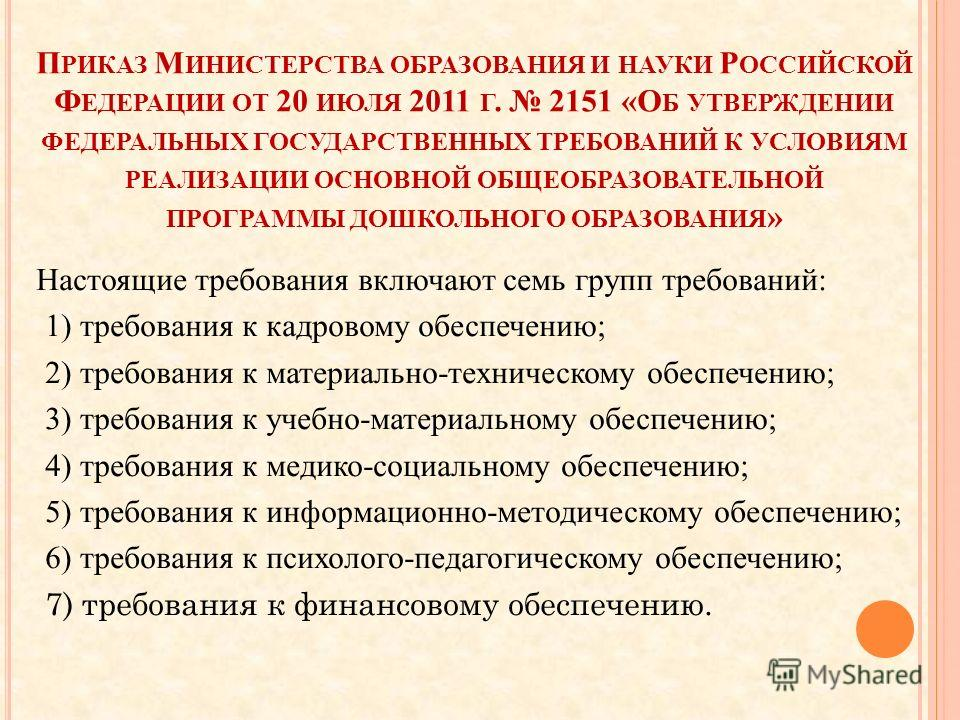 П РИКАЗ М ИНИСТЕРСТВА ОБРАЗОВАНИЯ И НАУКИ Р ОССИЙСКОЙ Ф ЕДЕРАЦИИ ОТ 20 ИЮЛЯ 2011 Г. 2151 «О Б УТВЕРЖДЕНИИ ФЕДЕРАЛЬНЫХ ГОСУДАРСТВЕННЫХ ТРЕБОВАНИЙ К УСЛОВИЯМ РЕАЛИЗАЦИИ ОСНОВНОЙ ОБЩЕОБРАЗОВАТЕЛЬНОЙ ПРОГРАММЫ ДОШКОЛЬНОГО ОБРАЗОВАНИЯ » Настоящие требован