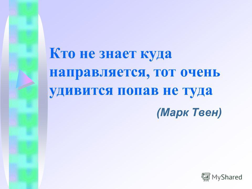 Кто не знает куда направляется, тот очень удивится попав не туда (Марк Твен)