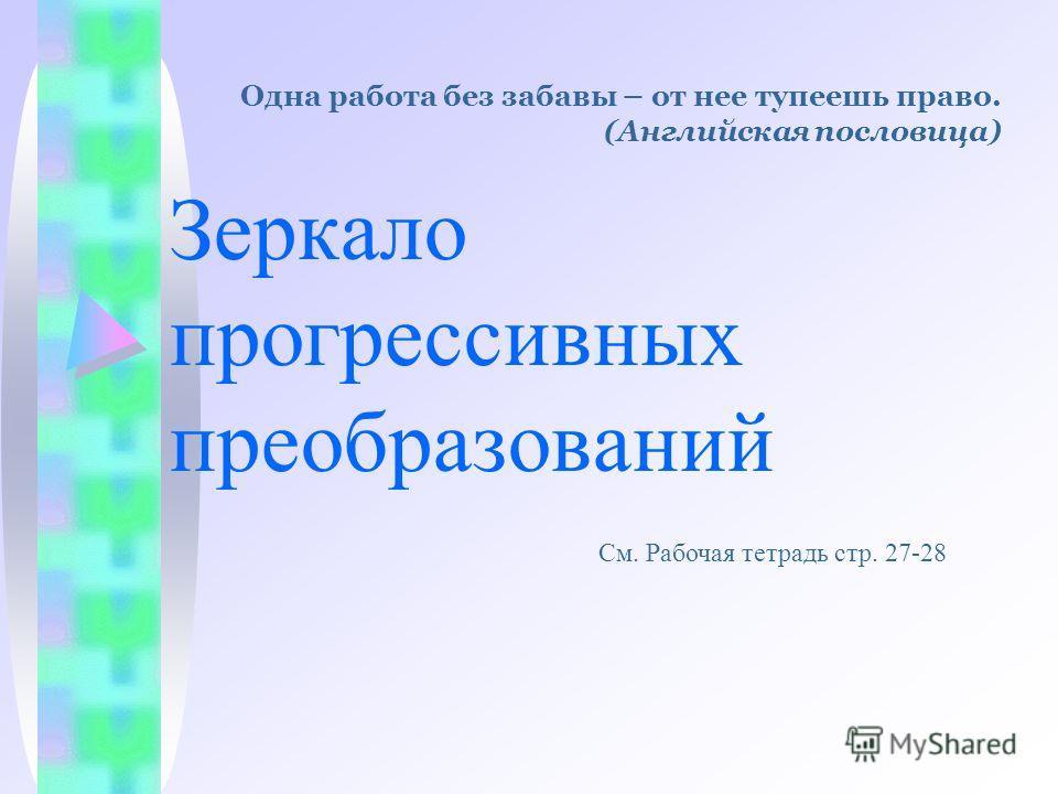 Зеркало прогрессивных преобразований См. Рабочая тетрадь стр. 27-28 Одна работа без забавы – от нее тупеешь право. (Английская пословица)