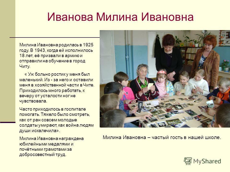 Иванова Милина Ивановна Милина Ивановна родилась в 1925 году. В 1943, когда ей исполнилось 18 лет, её призвали в армию и отправили на обучение в город Читу. « Уж больно ростик у меня был маленький. Из - за него и оставили меня в хозяйственной части в