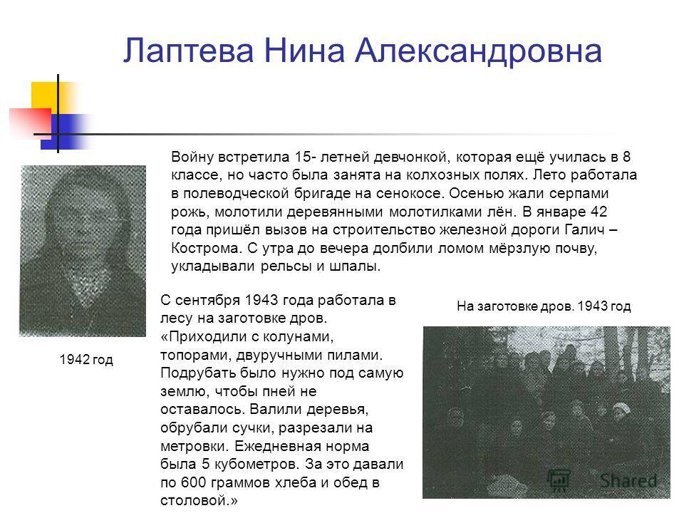 Лаптева Нина Александровна Войну встретила 15- летней девчонкой, которая ещё училась в 8 классе, но часто была занята на колхозных полях. Лето работала в полеводческой бригаде на сенокосе. Осенью жали серпами рожь, молотили деревянными молотилками лё