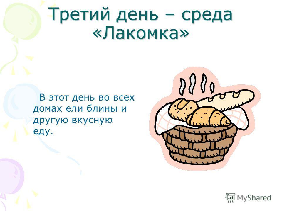 Третий день – среда «Лакомка» В этот день во всех домах ели блины и другую вкусную еду.