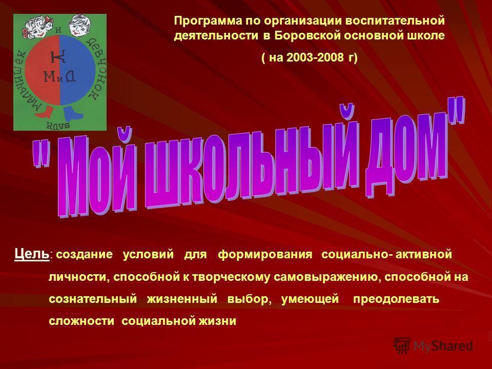 Программа по организации воспитательной деятельности в Боровской основной школе ( на 2003-2008 г) Цель : создание условий для формирования социально- активной личности, способной к творческому самовыражению, способной на сознательный жизненный выбор,