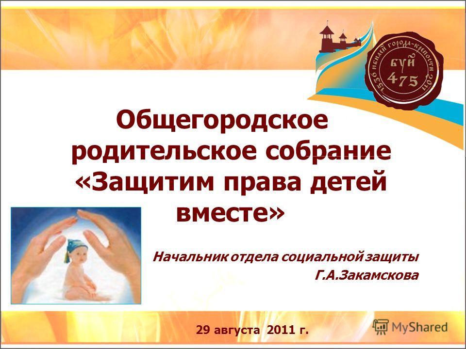Общегородское родительское собрание «Защитим права детей вместе» Начальник отдела социальной защиты Г.А.Закамскова 29 августа 2011 г.