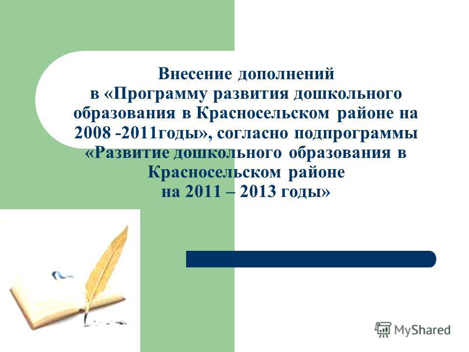 Внесение дополнений в «Программу развития дошкольного образования в Красносельском районе на 2008 -2011годы», согласно подпрограммы «Развитие дошкольного образования в Красносельском районе на 2011 – 2013 годы»