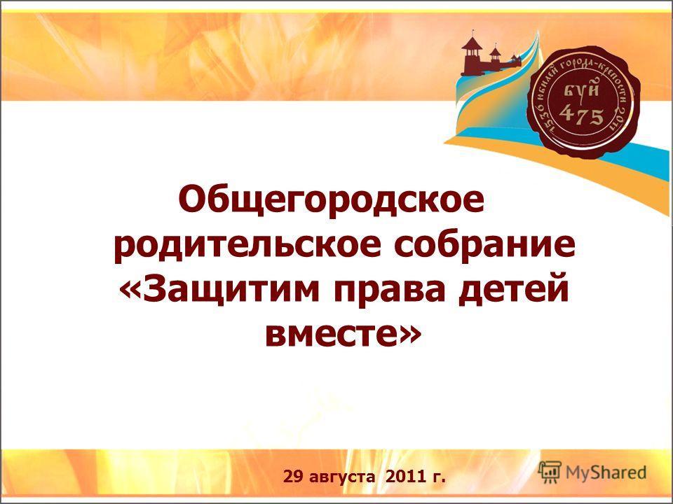 Общегородское родительское собрание «Защитим права детей вместе» 29 августа 2011 г.
