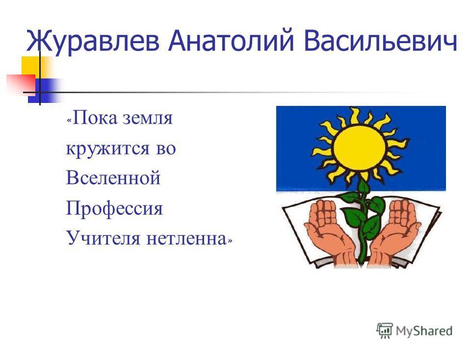 Журавлев Анатолий Васильевич « Пока земля кружится во Вселенной Профессия Учителя нетленна »