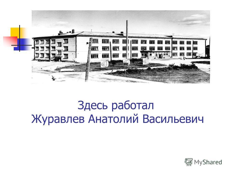 Здесь работал Журавлев Анатолий Васильевич