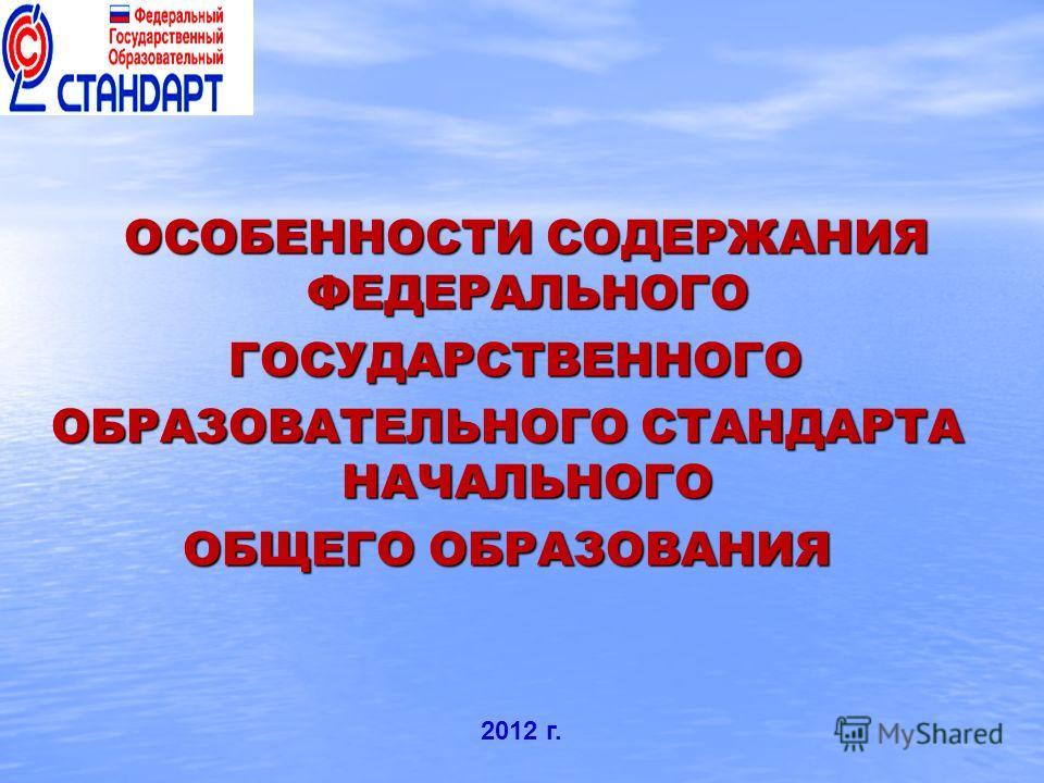 ОСОБЕННОСТИ СОДЕРЖАНИЯ ФЕДЕРАЛЬНОГО ГОСУДАРСТВЕННОГО ГОСУДАРСТВЕННОГО ОБРАЗОВАТЕЛЬНОГО СТАНДАРТА НАЧАЛЬНОГО ОБЩЕГО ОБРАЗОВАНИЯ 2012 г.