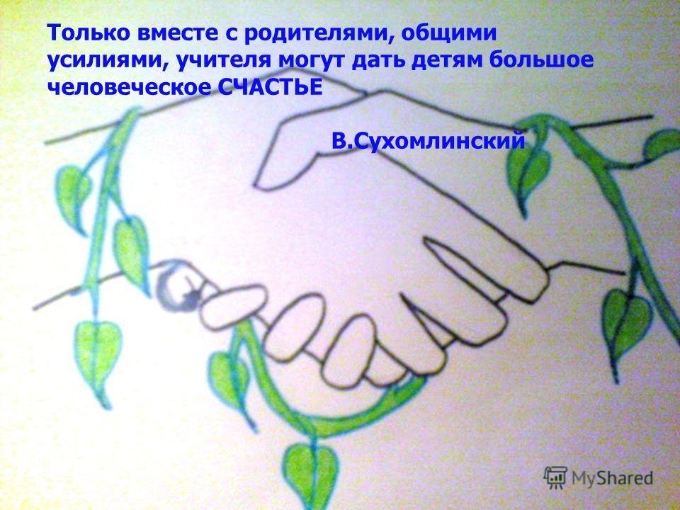 Только вместе с родителями, общими усилиями, учителя могут дать детям большое человеческое СЧАСТЬЕ В.Сухомлинский