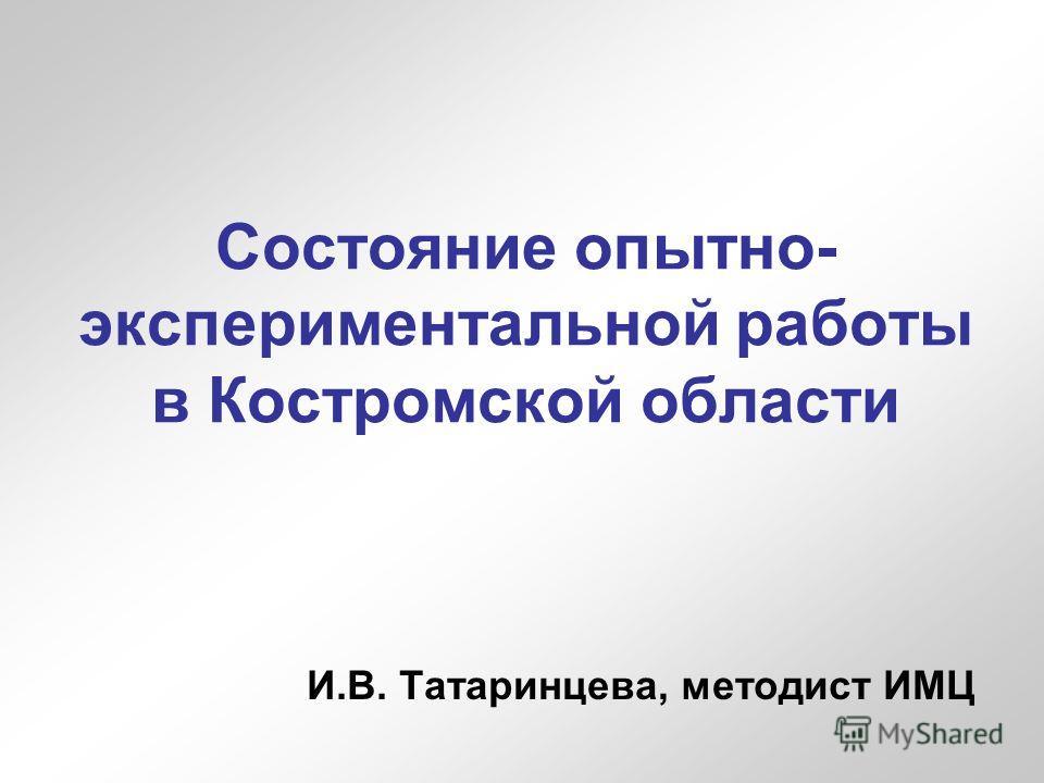 Состояние опытно- экспериментальной работы в Костромской области И.В. Татаринцева, методист ИМЦ