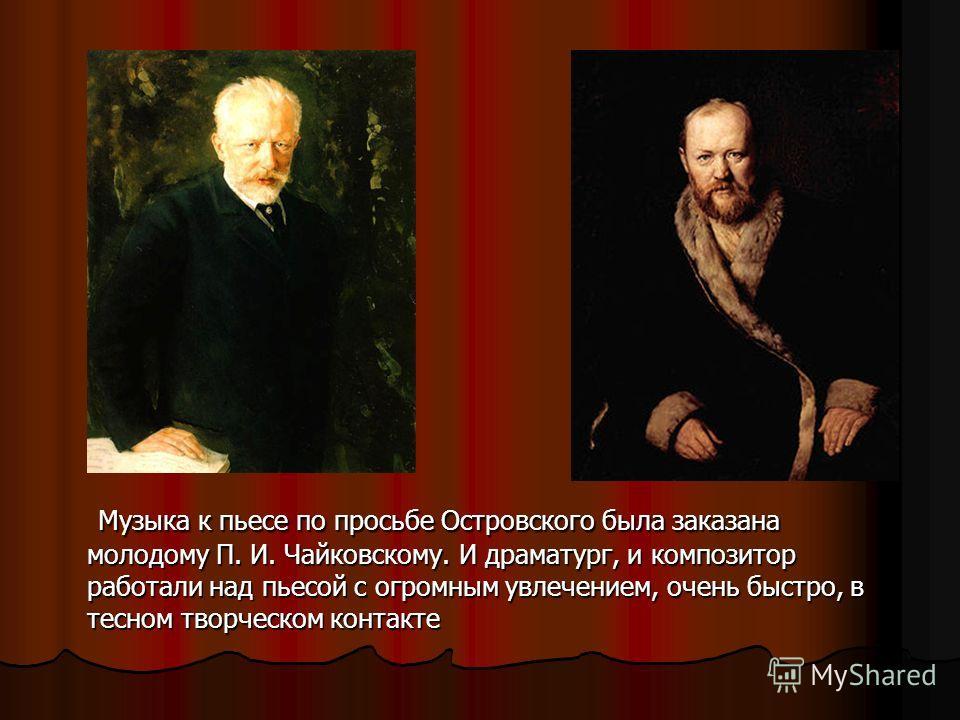 Музыка к пьесе по просьбе Островского была заказана молодому П. И. Чайковскому. И драматург, и композитор работали над пьесой с огромным увлечением, очень быстро, в тесном творческом контакте Музыка к пьесе по просьбе Островского была заказана молодо