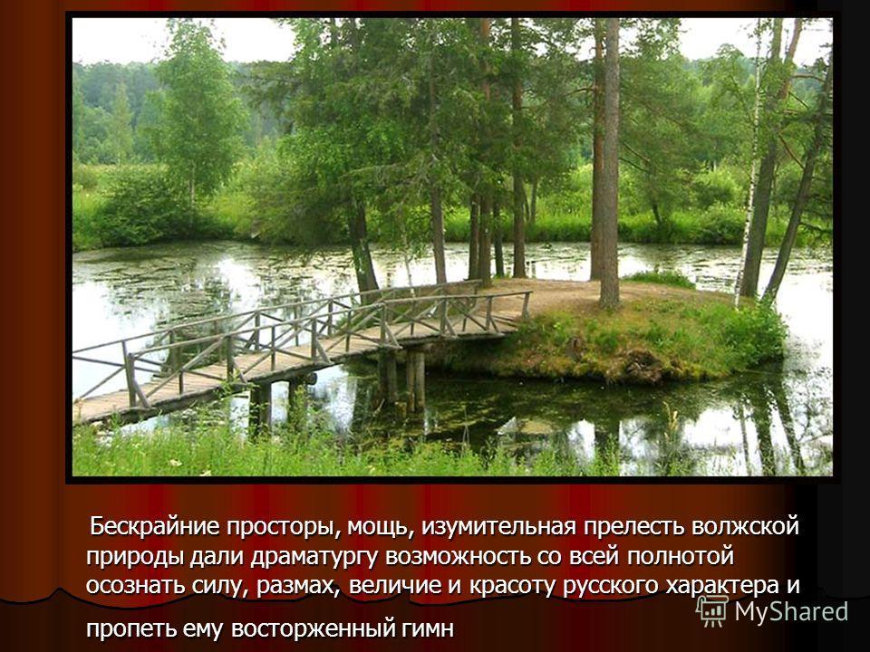 Бескрайние просторы, мощь, изумительная прелесть волжской природы дали драматургу возможность со всей полнотой осознать силу, размах, величие и красоту русского характера и пропеть ему восторженный гимн Бескрайние просторы, мощь, изумительная прелест