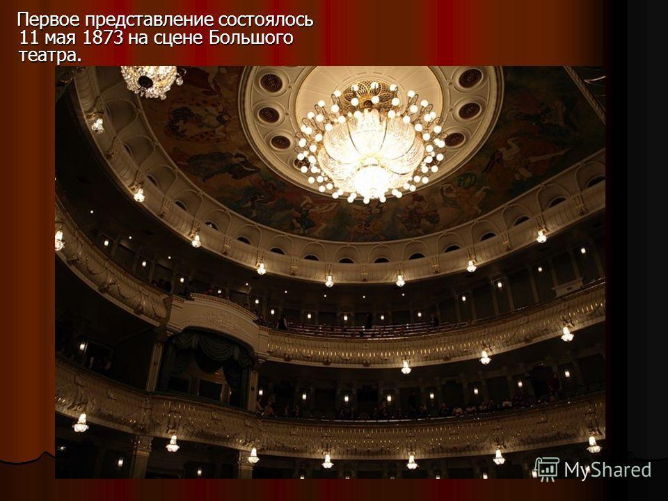 Первое представление состоялось 11 мая 1873 на сцене Большого театра. Первое представление состоялось 11 мая 1873 на сцене Большого театра.