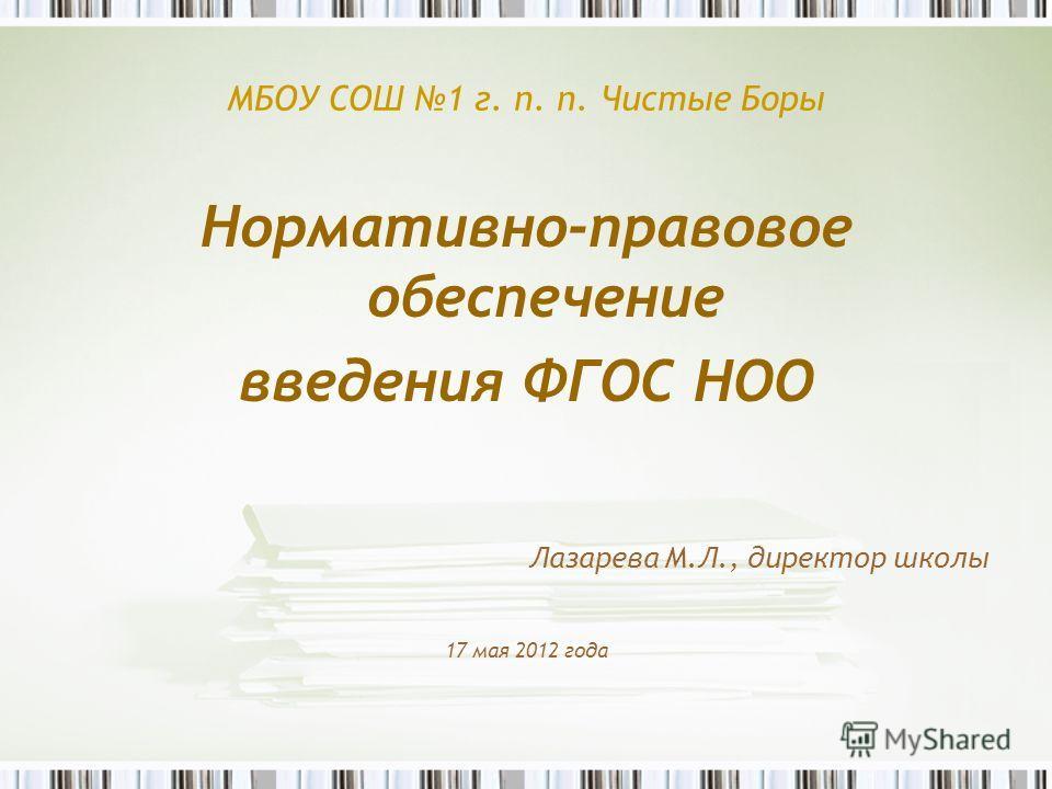 МБОУ СОШ 1 г. п. п. Чистые Боры Нормативно-правовое обеспечение введения ФГОС НОО Лазарева М.Л., директор школы 17 мая 2012 года