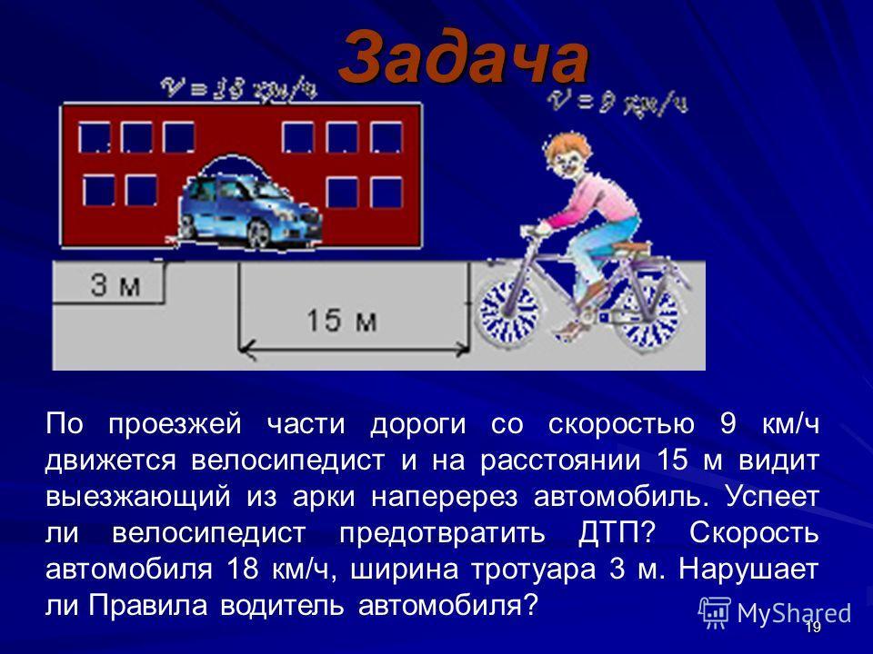 19Задача По проезжей части дороги со скоростью 9 км/ч движется велосипедист и на расстоянии 15 м видит выезжающий из арки наперерез автомобиль. Успеет ли велосипедист предотвратить ДТП? Скорость автомобиля 18 км/ч, ширина тротуара 3 м. Нарушает ли Пр